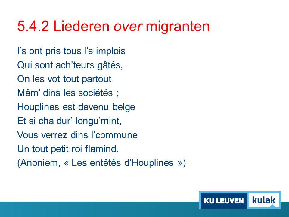 5.4.2 Liederen over migranten I's ont pris tous l's implois Qui sont ach'teurs gâtés, On les vot tout partout Mêm' dins les sociétés ; Houplines est d