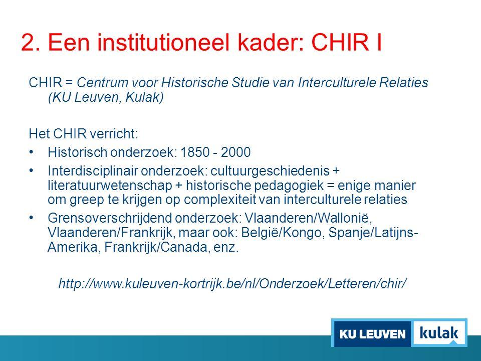 2. Een institutioneel kader: CHIR I CHIR = Centrum voor Historische Studie van Interculturele Relaties (KU Leuven, Kulak) Het CHIR verricht: Historisc