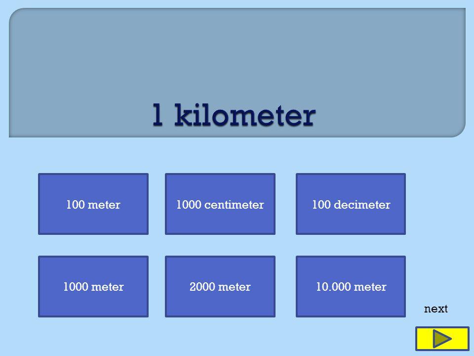 100 meter1000 centimeter100 decimeter 1000 meter2000 meter10.000 meter next