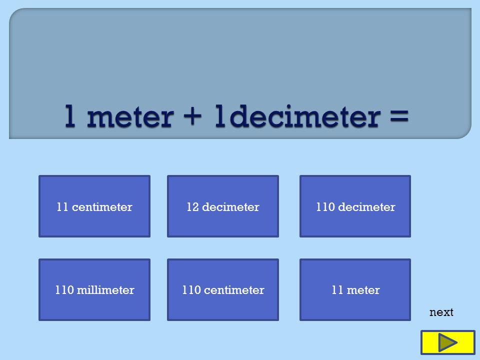 11 centimeter12 decimeter110 decimeter 110 millimeter110 centimeter11 meter next