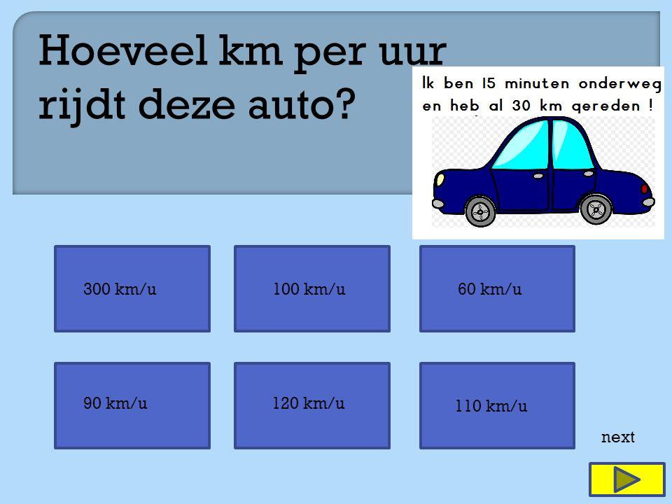 next Hoeveel km per uur rijdt deze auto? 120 km/u 300 km/u100 km/u60 km/u 90 km/u 110 km/u