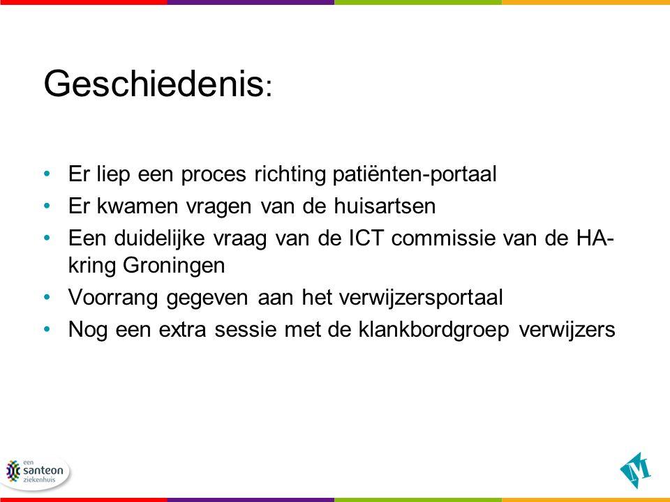Geschiedenis : Er liep een proces richting patiënten-portaal Er kwamen vragen van de huisartsen Een duidelijke vraag van de ICT commissie van de HA- kring Groningen Voorrang gegeven aan het verwijzersportaal Nog een extra sessie met de klankbordgroep verwijzers
