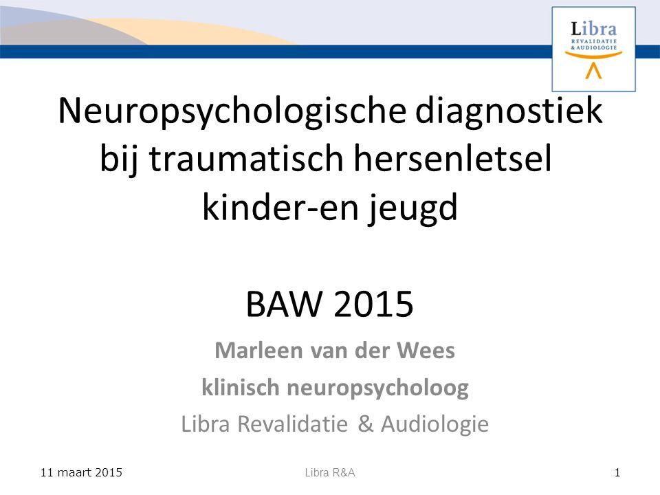 Neuropsychologische diagnostiek bij traumatisch hersenletsel kinder-en jeugd BAW 2015 Marleen van der Wees klinisch neuropsycholoog Libra Revalidatie & Audiologie 11 maart 2015 Libra R&A 1