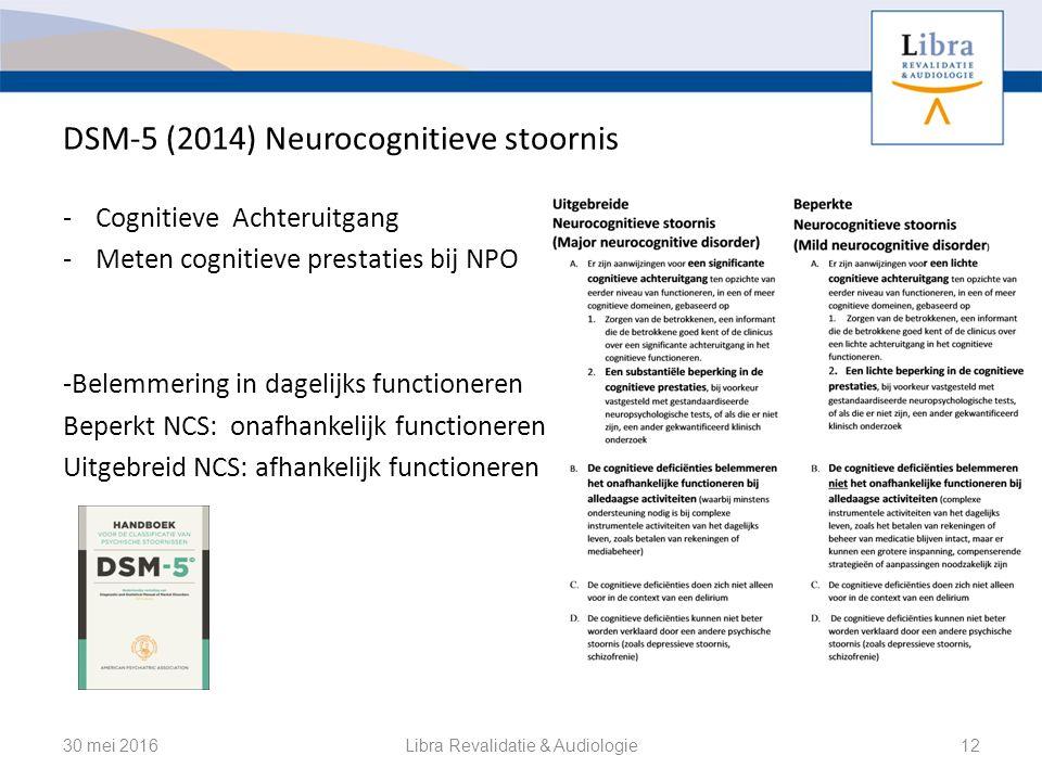 DSM-5 (2014) Neurocognitieve stoornis - Cognitieve Achteruitgang - Meten cognitieve prestaties bij NPO -Belemmering in dagelijks functioneren Beperkt NCS: onafhankelijk functioneren Uitgebreid NCS: afhankelijk functioneren 30 mei 2016Libra Revalidatie & Audiologie12