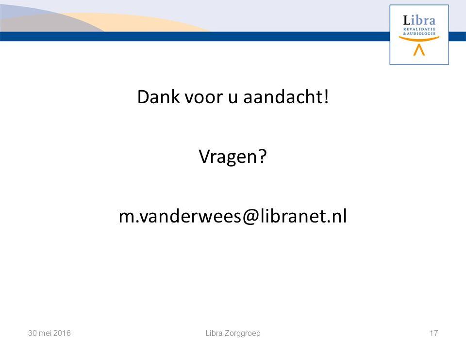 Dank voor u aandacht! Vragen m.vanderwees@libranet.nl 30 mei 2016Libra Zorggroep17