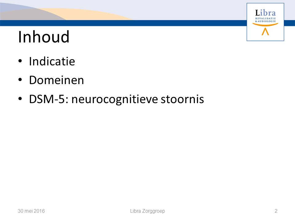 Inhoud Indicatie Domeinen DSM-5: neurocognitieve stoornis 30 mei 2016Libra Zorggroep2