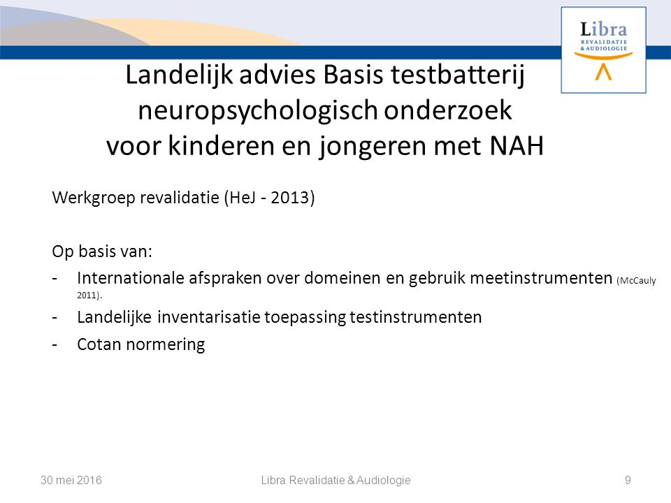 Landelijk advies Basis testbatterij neuropsychologisch onderzoek voor kinderen en jongeren met NAH Werkgroep revalidatie (HeJ - 2013) Op basis van: -Internationale afspraken over domeinen en gebruik meetinstrumenten (McCauly 2011).