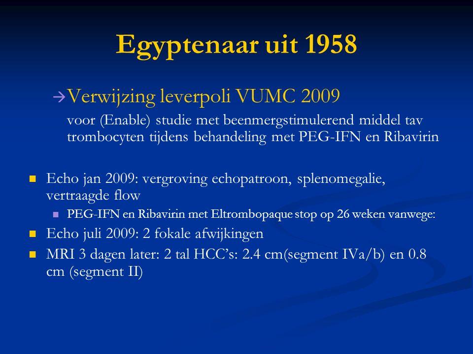   Verwijzing leverpoli VUMC 2009 voor (Enable) studie met beenmergstimulerend middel tav trombocyten tijdens behandeling met PEG-IFN en Ribavirin Echo jan 2009: vergroving echopatroon, splenomegalie, vertraagde flow PEG-IFN en Ribavirin met Eltrombopaque stop op 26 weken vanwege: Echo juli 2009: 2 fokale afwijkingen MRI 3 dagen later: 2 tal HCC's: 2.4 cm(segment IVa/b) en 0.8 cm (segment II)