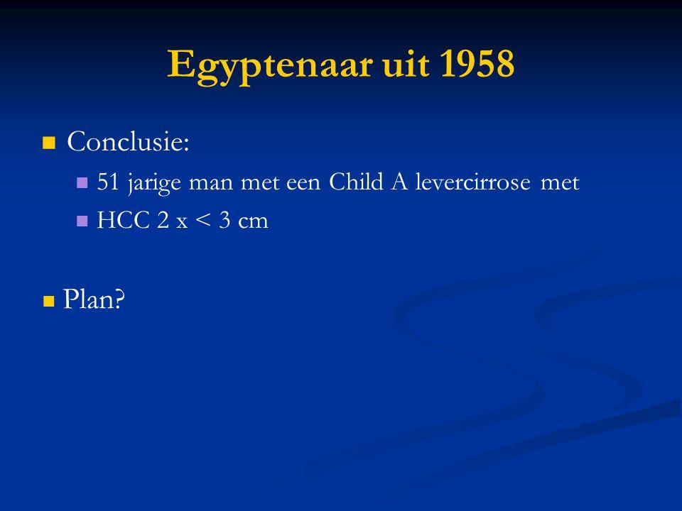Egyptenaar uit 1958 Conclusie: 51 jarige man met een Child A levercirrose met HCC 2 x < 3 cm Plan