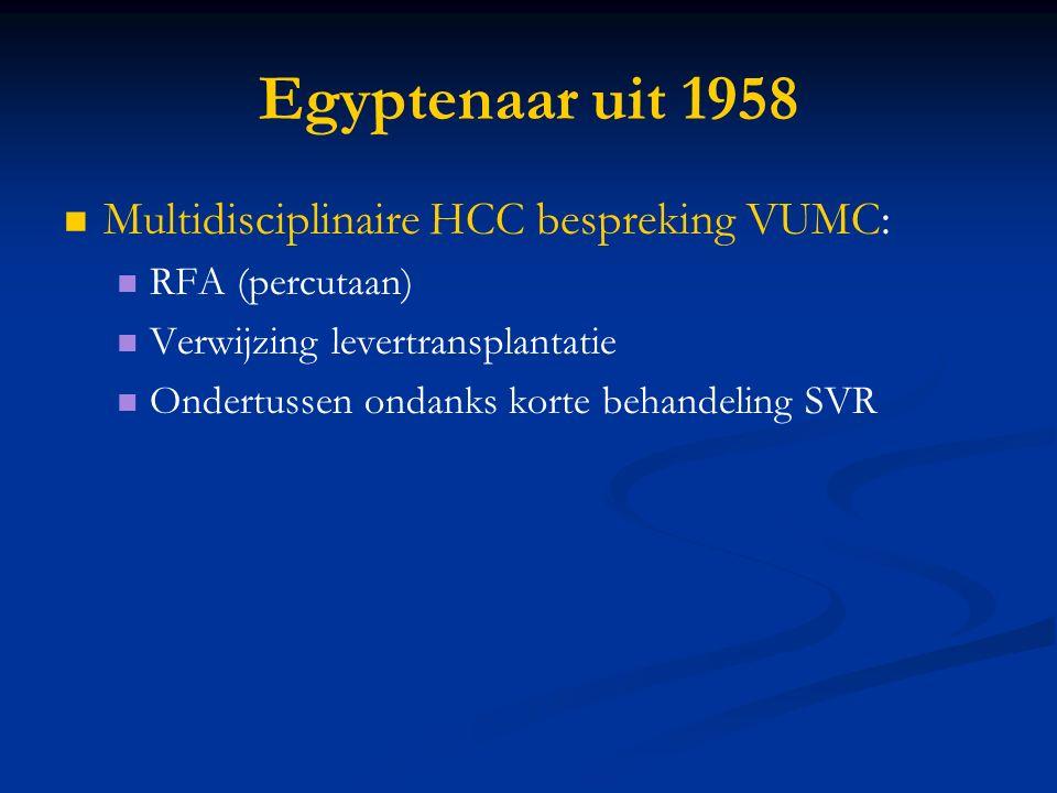 Egyptenaar uit 1958 Multidisciplinaire HCC bespreking VUMC: RFA (percutaan) Verwijzing levertransplantatie Ondertussen ondanks korte behandeling SVR