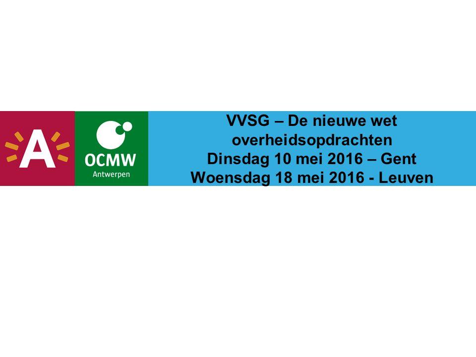VVSG – De nieuwe wet overheidsopdrachten Dinsdag 10 mei 2016 – Gent Woensdag 18 mei 2016 - Leuven