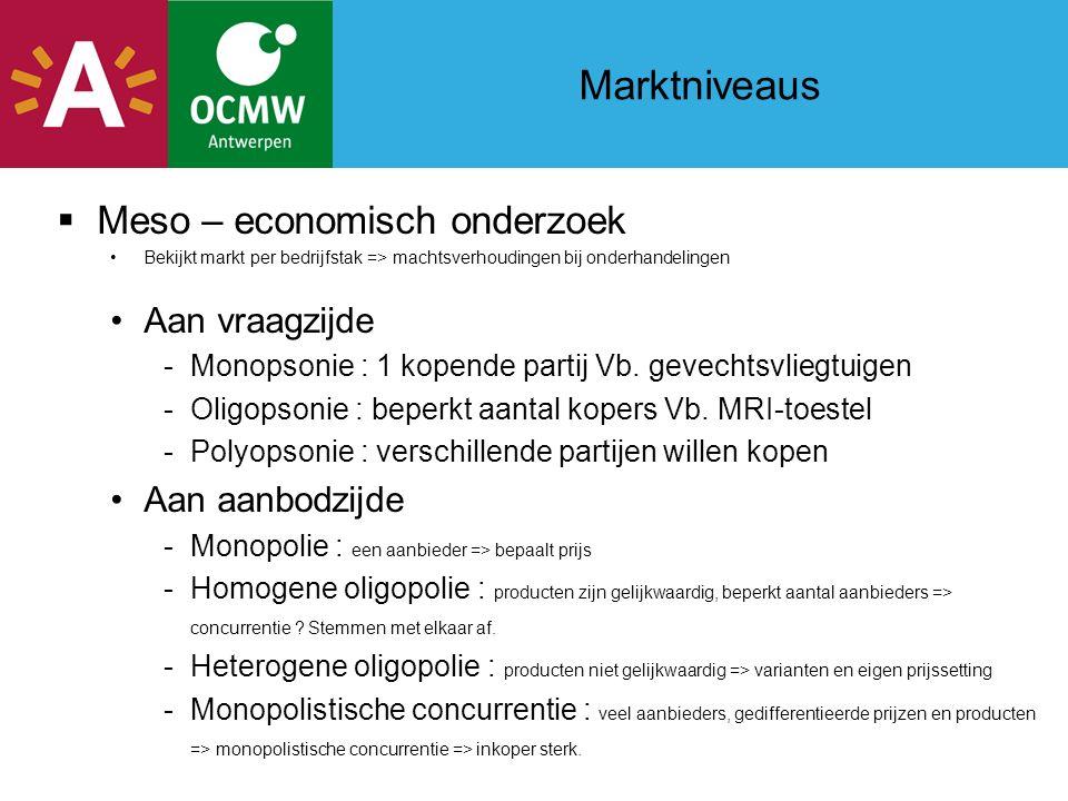 Marktniveaus  Meso – economisch onderzoek Bekijkt markt per bedrijfstak => machtsverhoudingen bij onderhandelingen Aan vraagzijde -Monopsonie : 1 kopende partij Vb.