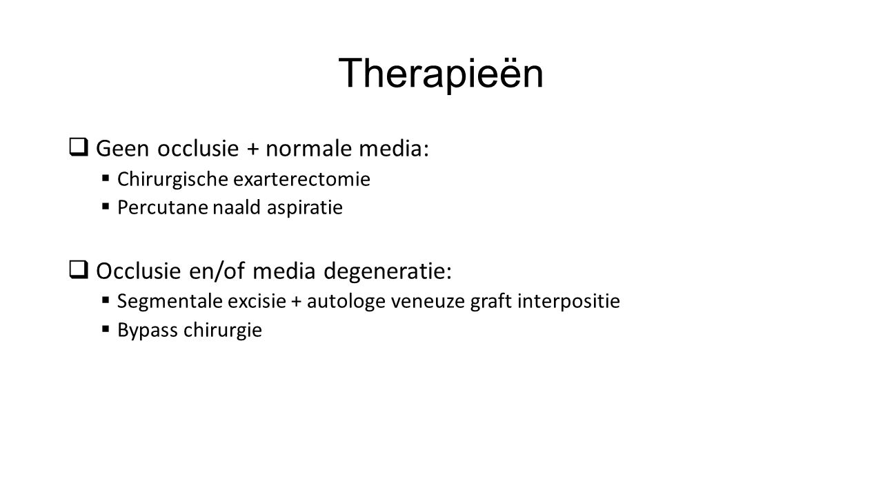 Therapieën  Geen occlusie + normale media:  Chirurgische exarterectomie  Percutane naald aspiratie  Occlusie en/of media degeneratie:  Segmentale excisie + autologe veneuze graft interpositie  Bypass chirurgie