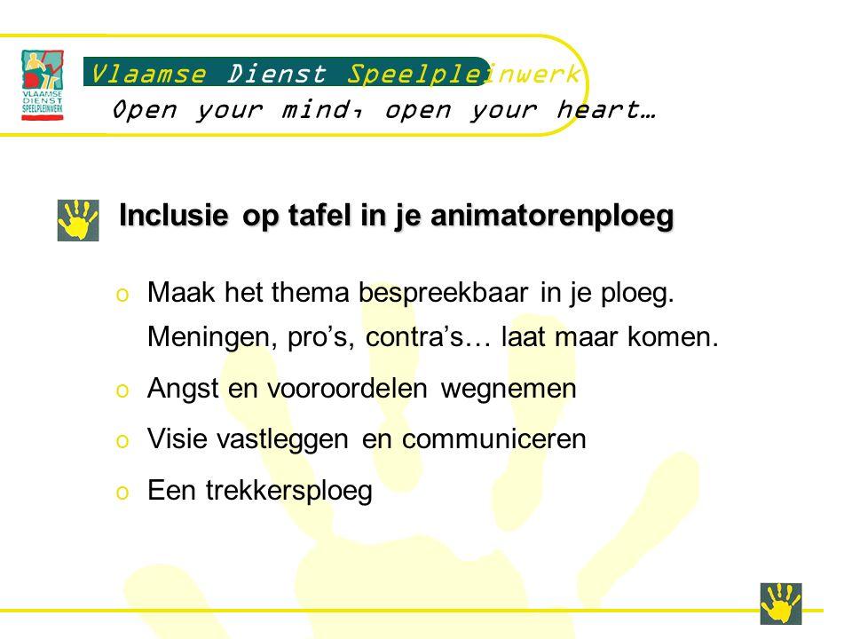 Inclusie op tafel in je animatorenploeg Vlaamse Dienst Speelpleinwerk Open your mind, open your heart… o Maak het thema bespreekbaar in je ploeg.