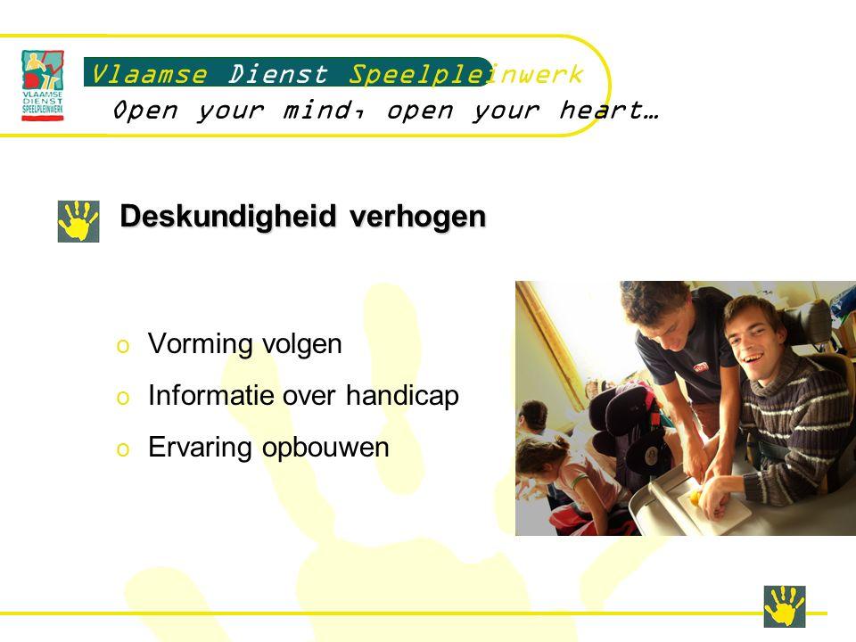 Deskundigheid verhogen Vlaamse Dienst Speelpleinwerk Open your mind, open your heart… o Vorming volgen o Informatie over handicap o Ervaring opbouwen