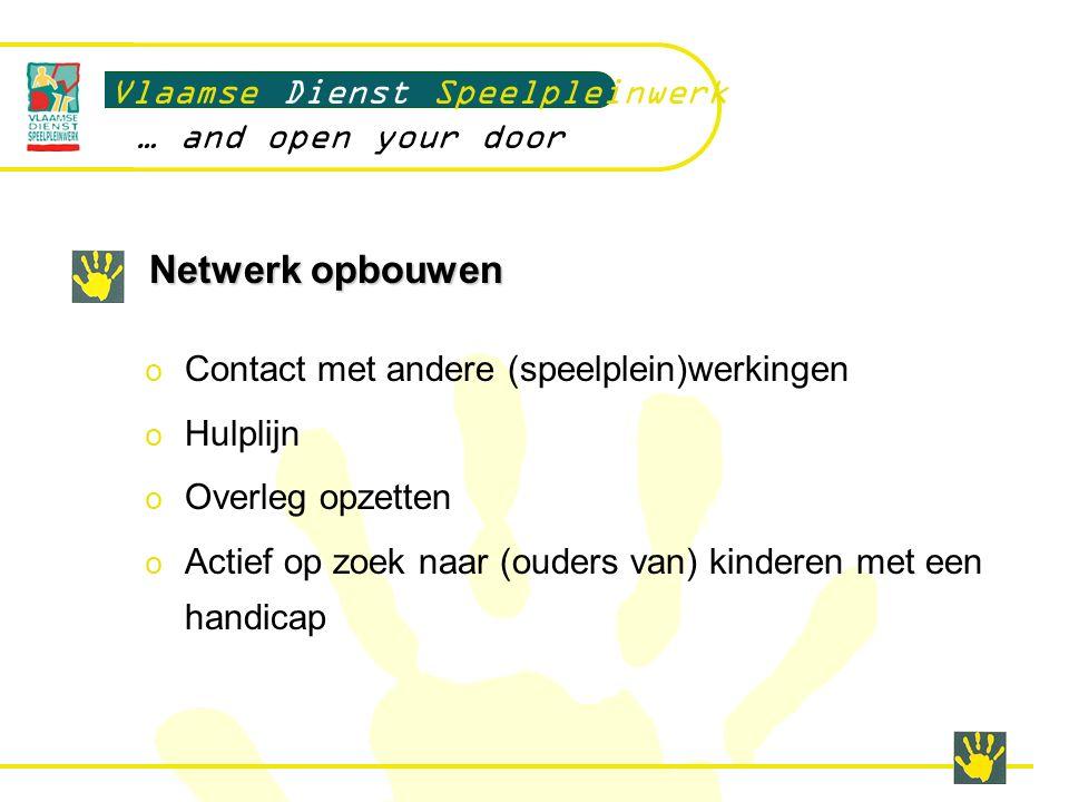 Netwerk opbouwen Vlaamse Dienst Speelpleinwerk … and open your door o Contact met andere (speelplein)werkingen o Hulplijn o Overleg opzetten o Actief op zoek naar (ouders van) kinderen met een handicap