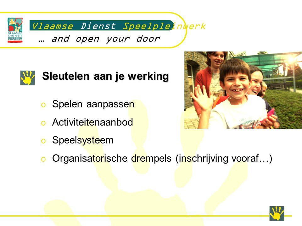 Sleutelen aan je werking Vlaamse Dienst Speelpleinwerk … and open your door o Spelen aanpassen o Activiteitenaanbod o Speelsysteem o Organisatorische drempels (inschrijving vooraf…)