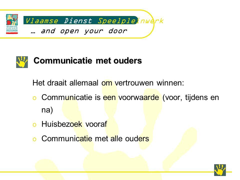 Communicatie met ouders Vlaamse Dienst Speelpleinwerk … and open your door Het draait allemaal om vertrouwen winnen: o Communicatie is een voorwaarde (voor, tijdens en na) o Huisbezoek vooraf o Communicatie met alle ouders