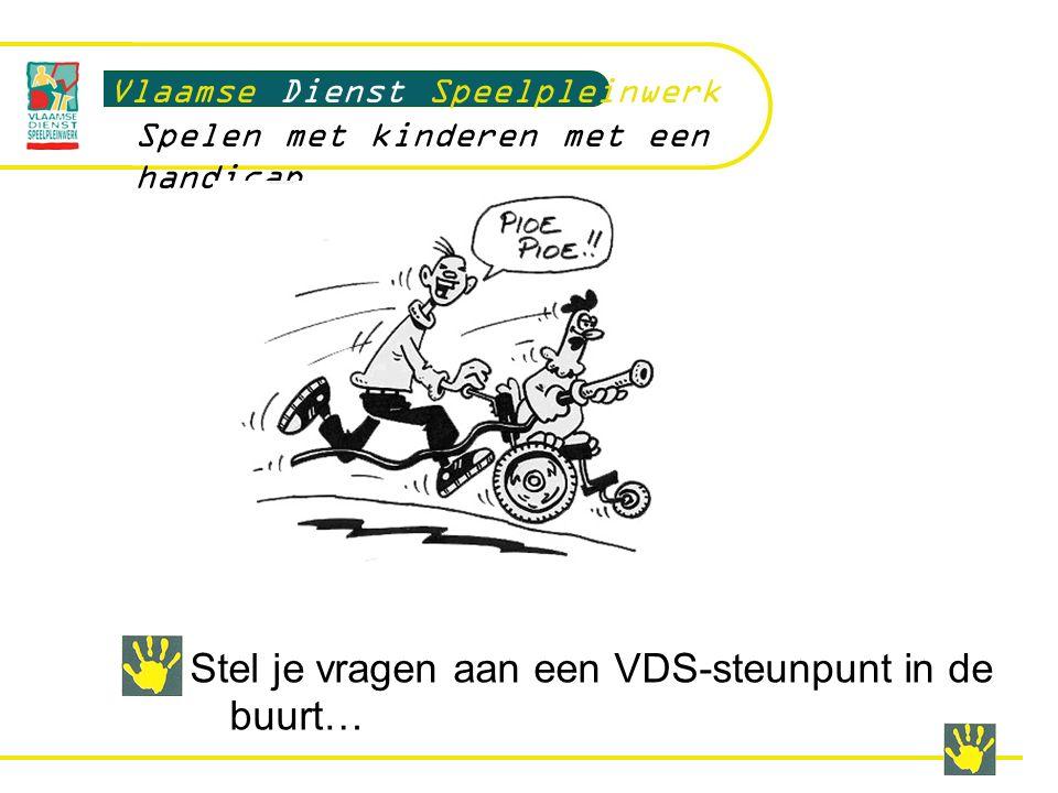 Stel je vragen aan een VDS-steunpunt in de buurt… Vlaamse Dienst Speelpleinwerk Spelen met kinderen met een handicap