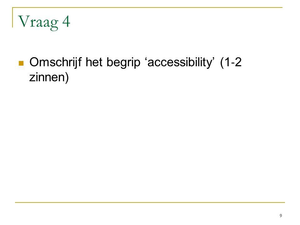 Vraag 4 Omschrijf het begrip 'accessibility' (1 ‐ 2 zinnen) 9