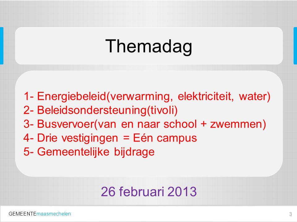 GEMEENTEmaasmechelen 3 Themadag 1- Energiebeleid(verwarming, elektriciteit, water) 2- Beleidsondersteuning(tivoli) 3- Busvervoer(van en naar school + zwemmen) 4- Drie vestigingen = Eén campus 5- Gemeentelijke bijdrage 26 februari 2013