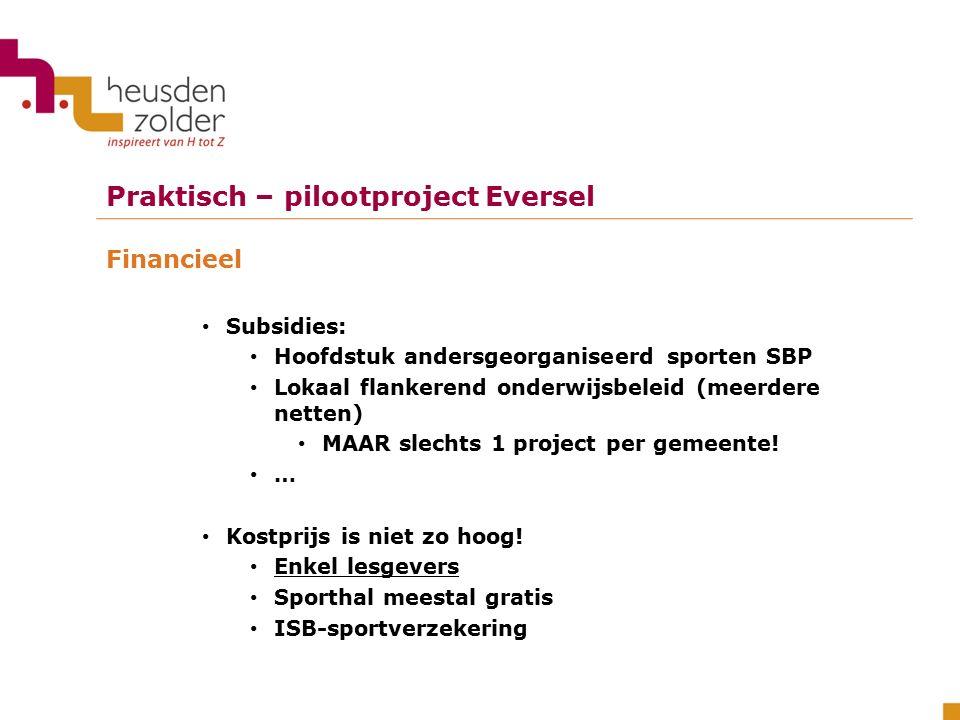 Praktisch – pilootproject Eversel Financieel Subsidies: Hoofdstuk andersgeorganiseerd sporten SBP Lokaal flankerend onderwijsbeleid (meerdere netten) MAAR slechts 1 project per gemeente.