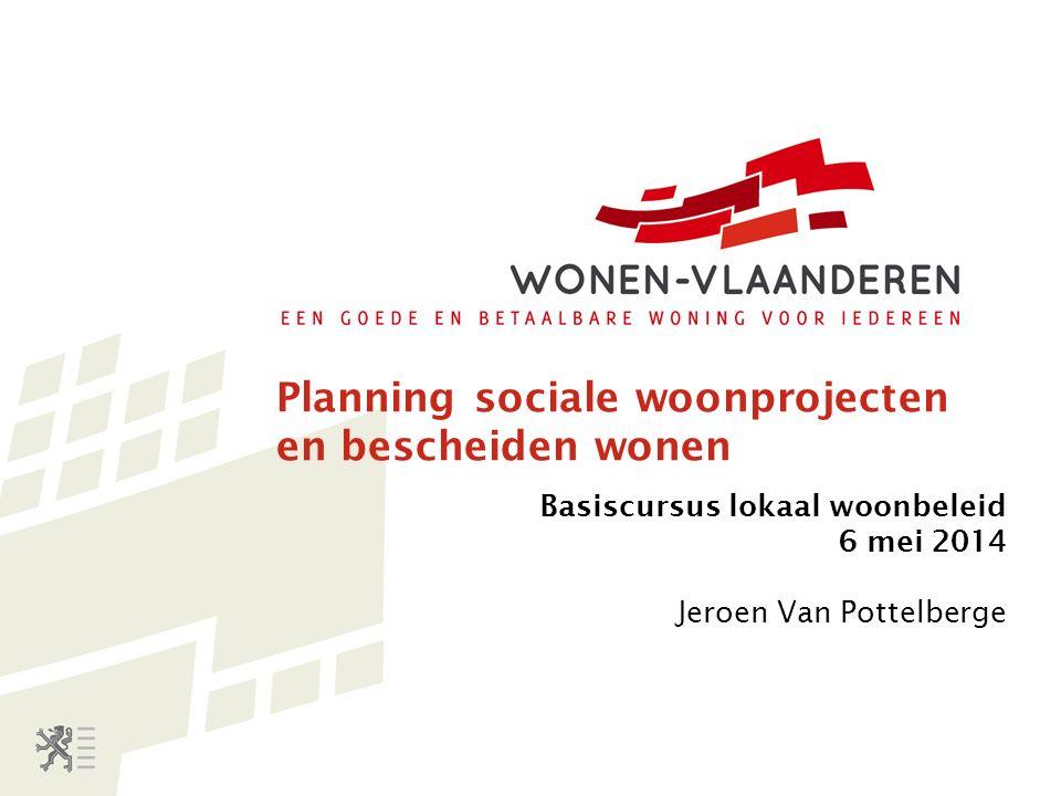 Planning sociale woonprojecten en bescheiden wonen Basiscursus lokaal woonbeleid 6 mei 2014 Jeroen Van Pottelberge