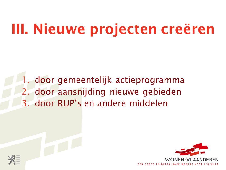 III. Nieuwe projecten creëren 1.door gemeentelijk actieprogramma 2.door aansnijding nieuwe gebieden 3.door RUP's en andere middelen