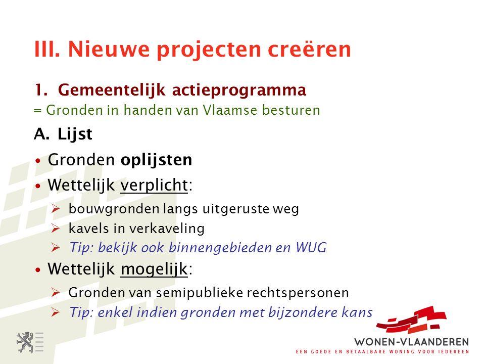 III. Nieuwe projecten creëren 1.Gemeentelijk actieprogramma = Gronden in handen van Vlaamse besturen A.Lijst Gronden oplijsten Wettelijk verplicht: 