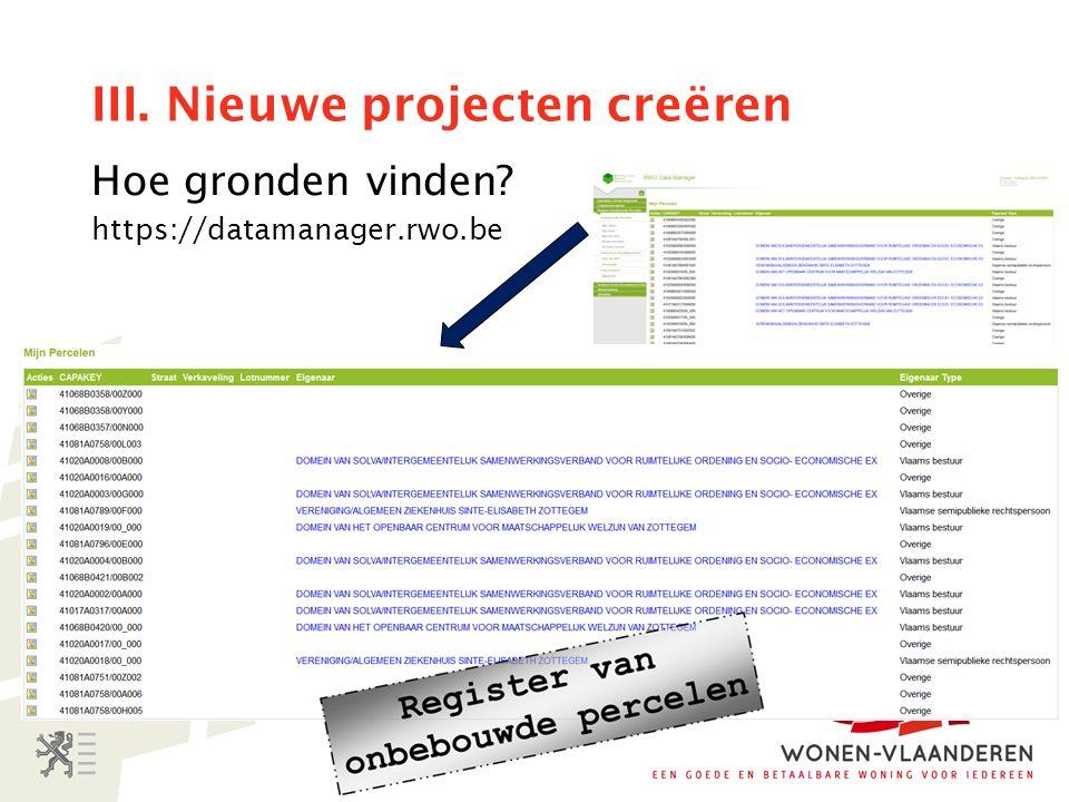 III. Nieuwe projecten creëren Hoe gronden vinden https://datamanager.rwo.be