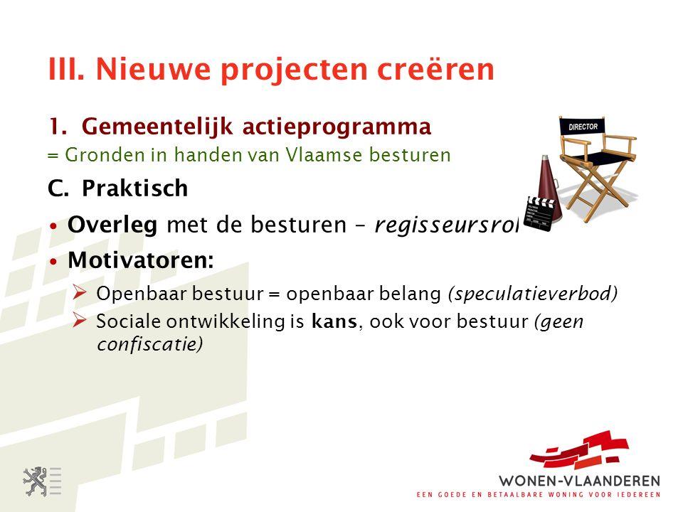 III. Nieuwe projecten creëren 1.Gemeentelijk actieprogramma = Gronden in handen van Vlaamse besturen C.Praktisch Overleg met de besturen – regisseursr