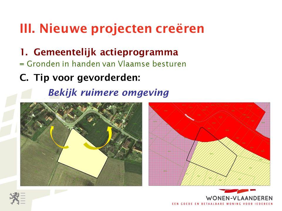 III. Nieuwe projecten creëren 1.Gemeentelijk actieprogramma = Gronden in handen van Vlaamse besturen C.Tip voor gevorderden: Bekijk ruimere omgeving