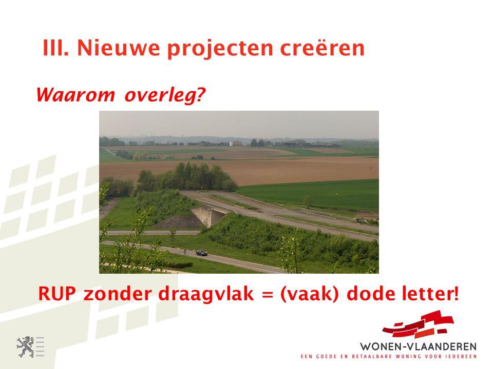 III. Nieuwe projecten creëren Waarom overleg RUP zonder draagvlak = (vaak) dode letter!