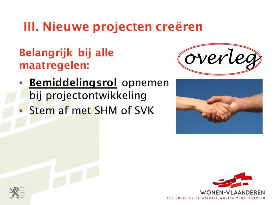 III. Nieuwe projecten creëren Belangrijk bij alle maatregelen: Bemiddelingsrol opnemen bij projectontwikkeling Stem af met SHM of SVK overleg