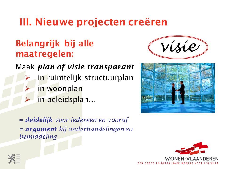 III. Nieuwe projecten creëren Belangrijk bij alle maatregelen: Maak plan of visie transparant  in ruimtelijk structuurplan  in woonplan  in beleids
