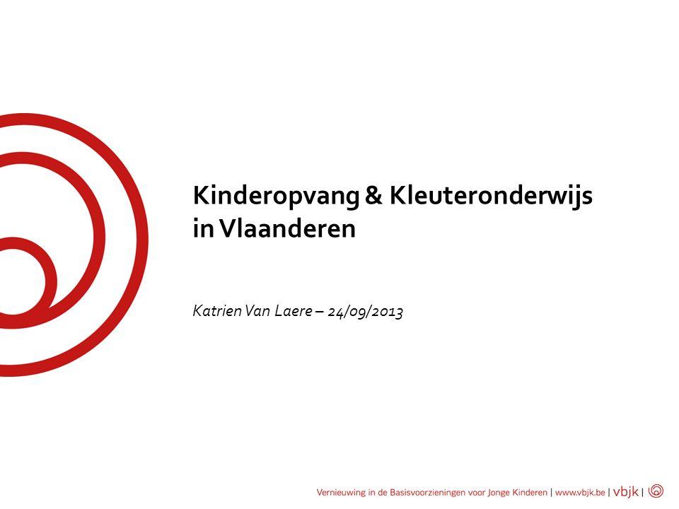 Kinderopvang & Kleuteronderwijs in Vlaanderen Katrien Van Laere – 24/09/2013