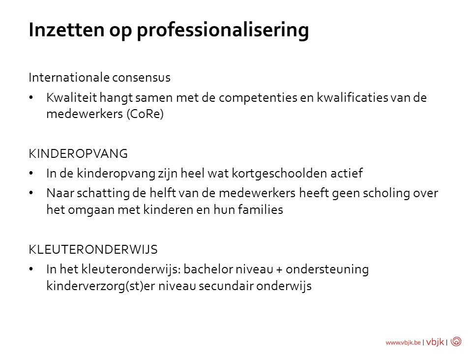 Inzetten op professionalisering Internationale consensus Kwaliteit hangt samen met de competenties en kwalificaties van de medewerkers (CoRe) KINDEROPVANG In de kinderopvang zijn heel wat kortgeschoolden actief Naar schatting de helft van de medewerkers heeft geen scholing over het omgaan met kinderen en hun families KLEUTERONDERWIJS In het kleuteronderwijs: bachelor niveau + ondersteuning kinderverzorg(st)er niveau secundair onderwijs