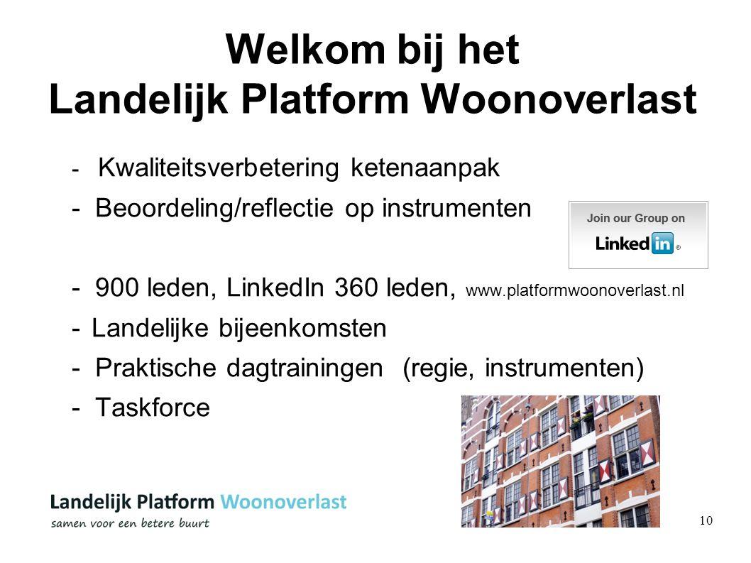 10 Welkom bij het Landelijk Platform Woonoverlast - Kwaliteitsverbetering ketenaanpak - Beoordeling/reflectie op instrumenten - 900 leden, LinkedIn 360 leden, www.platformwoonoverlast.nl -Landelijke bijeenkomsten - Praktische dagtrainingen (regie, instrumenten) - Taskforce