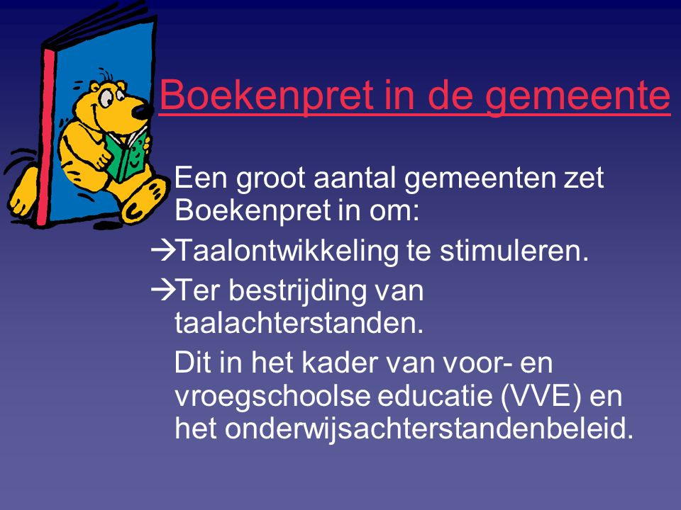 Boekenpret in de gemeente Een groot aantal gemeenten zet Boekenpret in om:  Taalontwikkeling te stimuleren.  Ter bestrijding van taalachterstanden.
