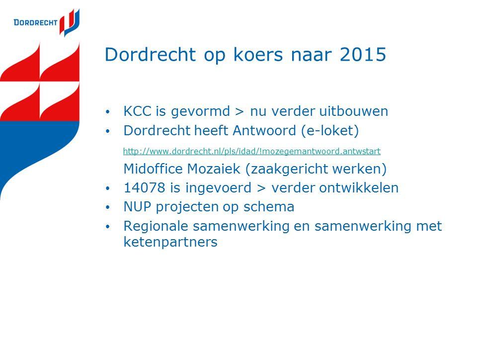 Dordrecht op koers naar 2015 KCC is gevormd > nu verder uitbouwen Dordrecht heeft Antwoord (e-loket) http://www.dordrecht.nl/pls/idad/!mozegemantwoord.antwstart Midoffice Mozaiek (zaakgericht werken) 14078 is ingevoerd > verder ontwikkelen NUP projecten op schema Regionale samenwerking en samenwerking met ketenpartners