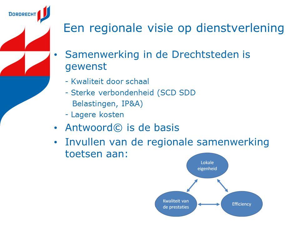 Een regionale visie op dienstverlening Samenwerking in de Drechtsteden is gewenst - Kwaliteit door schaal - Sterke verbondenheid (SCD SDD Belastingen, IP&A) - Lagere kosten Antwoord© is de basis Invullen van de regionale samenwerking toetsen aan:
