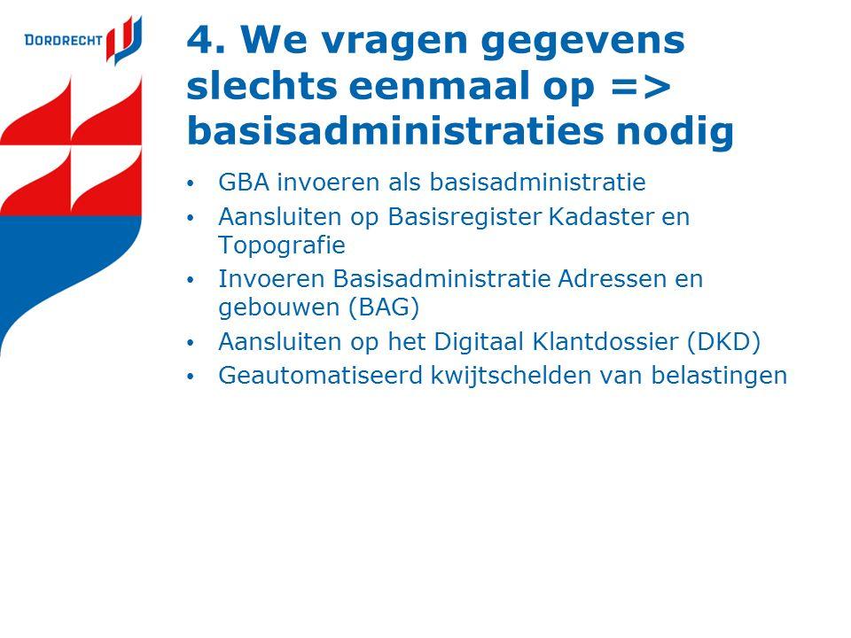 4. We vragen gegevens slechts eenmaal op => basisadministraties nodig GBA invoeren als basisadministratie Aansluiten op Basisregister Kadaster en Topo