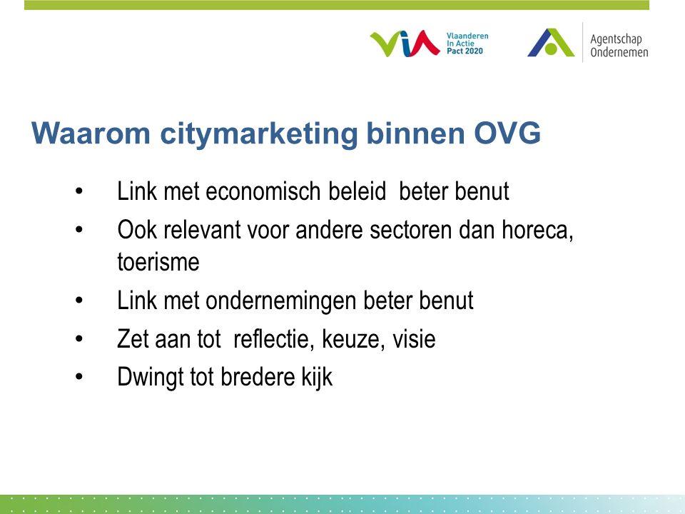 Waarom citymarketing binnen OVG Link met economisch beleid beter benut Ook relevant voor andere sectoren dan horeca, toerisme Link met ondernemingen beter benut Zet aan tot reflectie, keuze, visie Dwingt tot bredere kijk
