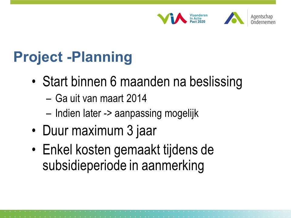 Project -Planning Start binnen 6 maanden na beslissing –Ga uit van maart 2014 –Indien later -> aanpassing mogelijk Duur maximum 3 jaar Enkel kosten gemaakt tijdens de subsidieperiode in aanmerking
