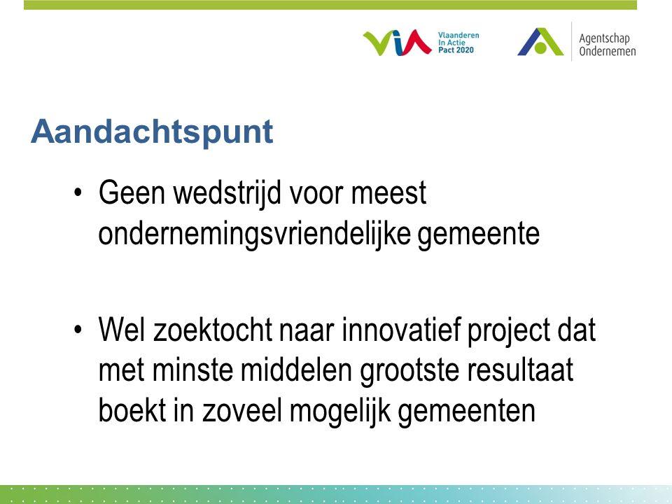 Aandachtspunt Geen wedstrijd voor meest ondernemingsvriendelijke gemeente Wel zoektocht naar innovatief project dat met minste middelen grootste resultaat boekt in zoveel mogelijk gemeenten