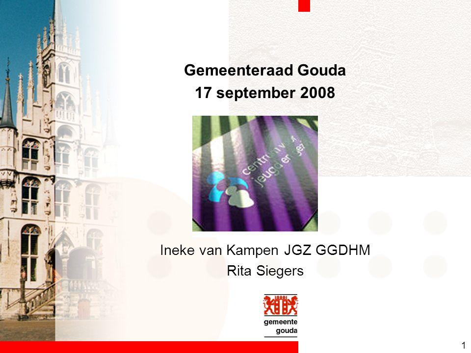 1 Gemeenteraad Gouda 17 september 2008 Ineke van Kampen JGZ GGDHM Rita Siegers