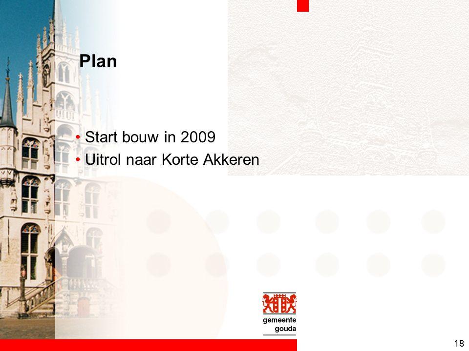 18 Plan Start bouw in 2009 Uitrol naar Korte Akkeren