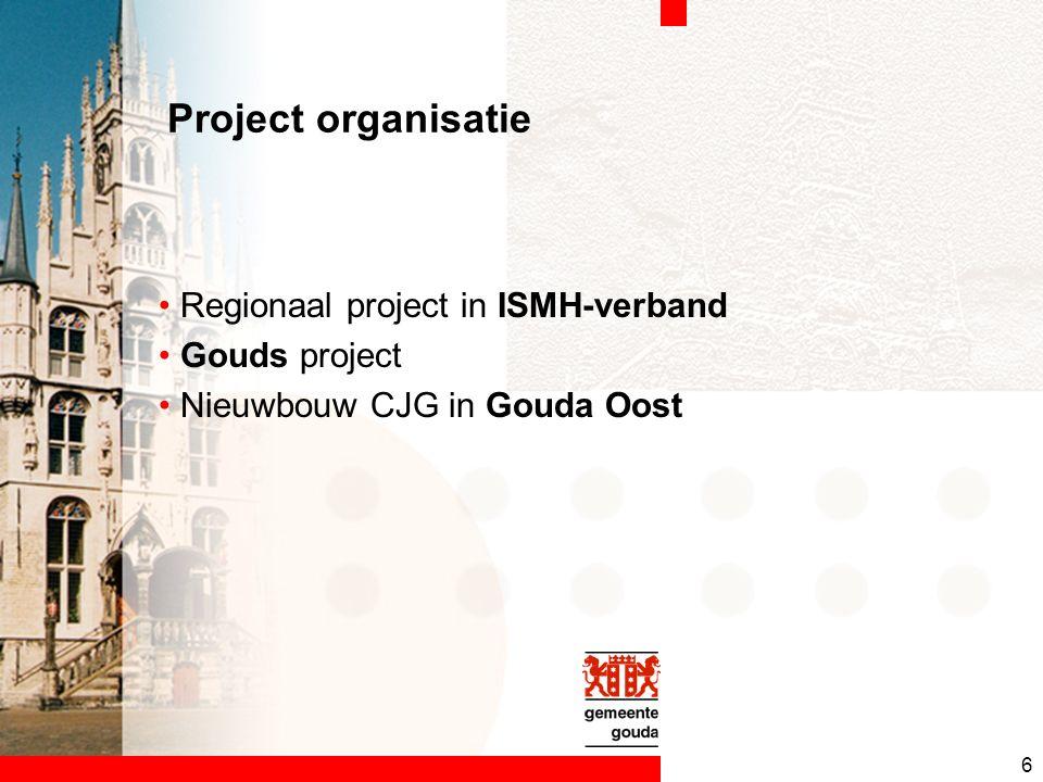 6 Project organisatie Regionaal project in ISMH-verband Gouds project Nieuwbouw CJG in Gouda Oost