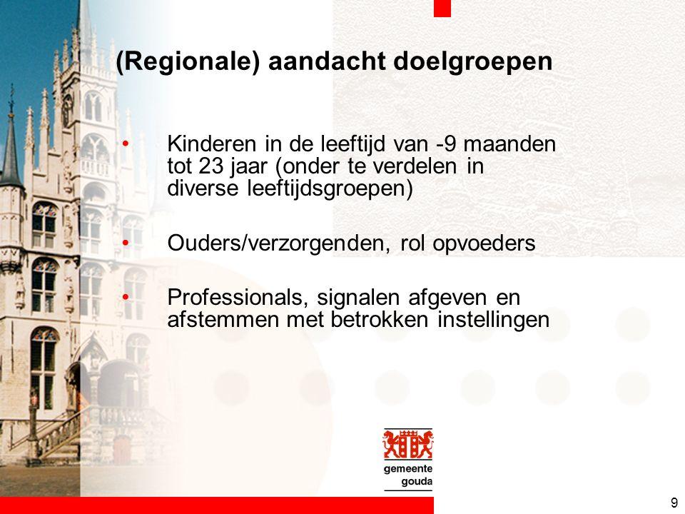9 (Regionale) aandacht doelgroepen Kinderen in de leeftijd van -9 maanden tot 23 jaar (onder te verdelen in diverse leeftijdsgroepen) Ouders/verzorgenden, rol opvoeders Professionals, signalen afgeven en afstemmen met betrokken instellingen