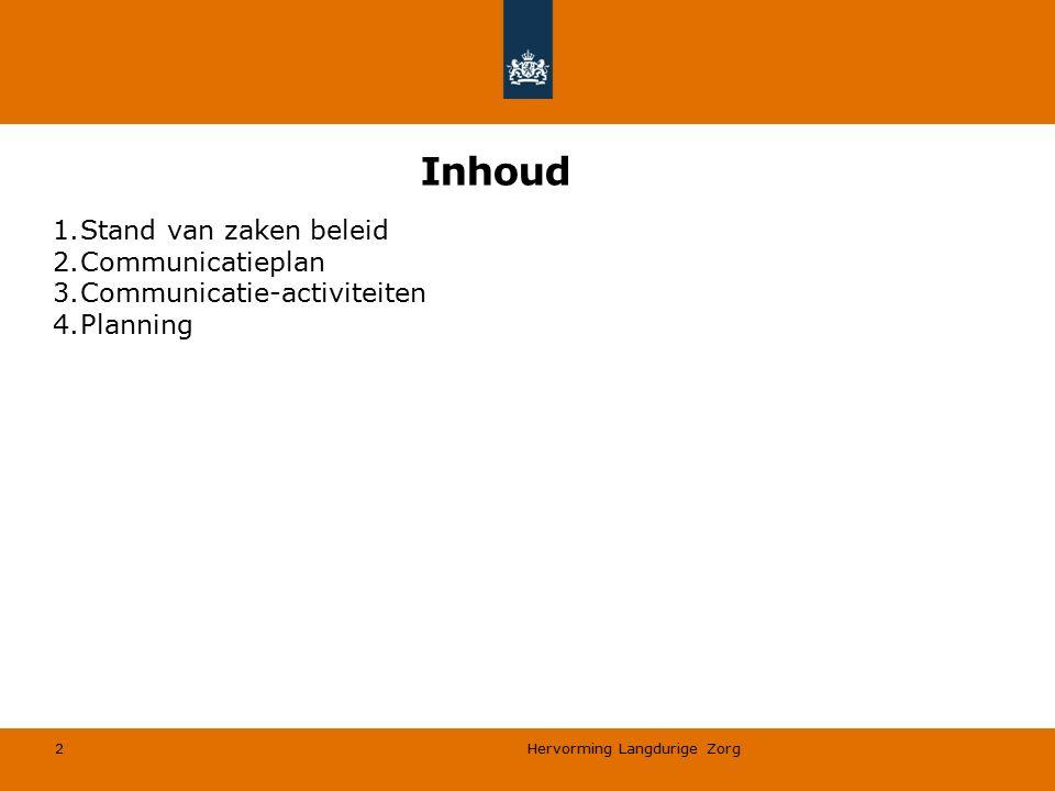 Inhoud 1.Stand van zaken beleid 2.Communicatieplan 3.Communicatie-activiteiten 4.Planning Hervorming Langdurige Zorg 2